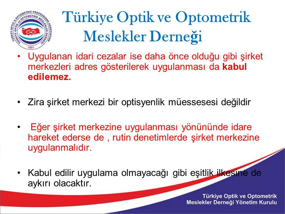 Türkiye Optik ve Optometrik Meslekler Derne ğ i Uygulanan idari cezalar ise daha önce olduğu gibi şirket merkezleri adres gösterilerek uygulanması da kabul edilemez.
