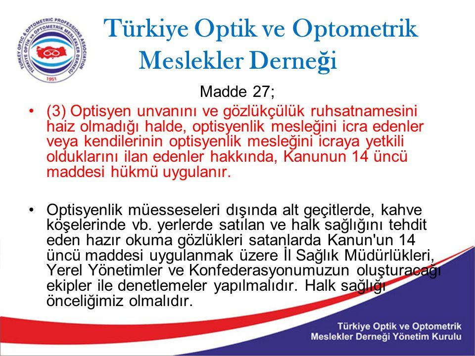 Türkiye Optik ve Optometrik Meslekler Derne ğ i Madde 27; (3) Optisyen unvanını ve gözlükçülük ruhsatnamesini haiz olmadığı halde, optisyenlik mesleğini icra edenler veya kendilerinin optisyenlik mesleğini icraya yetkili olduklarını ilan edenler hakkında, Kanunun 14 üncü maddesi hükmü uygulanır.