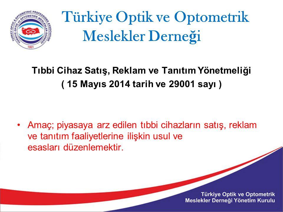 Türkiye Optik ve Optometrik Meslekler Derne ğ i Tıbbi Cihaz Satış, Reklam ve Tanıtım Yönetmeliği ( 15 Mayıs 2014 tarih ve 29001 sayı ) Amaç; piyasaya arz edilen tıbbi cihazların satış, reklam ve tanıtım faaliyetlerine ilişkin usul ve esasları düzenlemektir.
