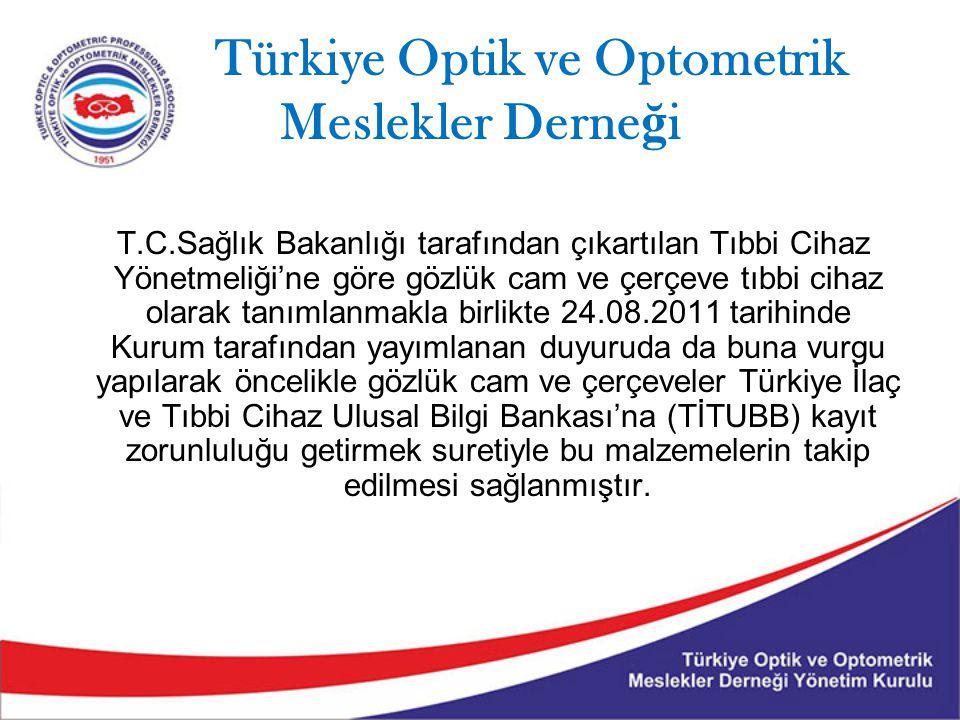 Türkiye Optik ve Optometrik Meslekler Derne ğ i T.C.Sağlık Bakanlığı tarafından çıkartılan Tıbbi Cihaz Yönetmeliği'ne göre gözlük cam ve çerçeve tıbbi cihaz olarak tanımlanmakla birlikte 24.08.2011 tarihinde Kurum tarafından yayımlanan duyuruda da buna vurgu yapılarak öncelikle gözlük cam ve çerçeveler Türkiye İlaç ve Tıbbi Cihaz Ulusal Bilgi Bankası'na (TİTUBB) kayıt zorunluluğu getirmek suretiyle bu malzemelerin takip edilmesi sağlanmıştır.