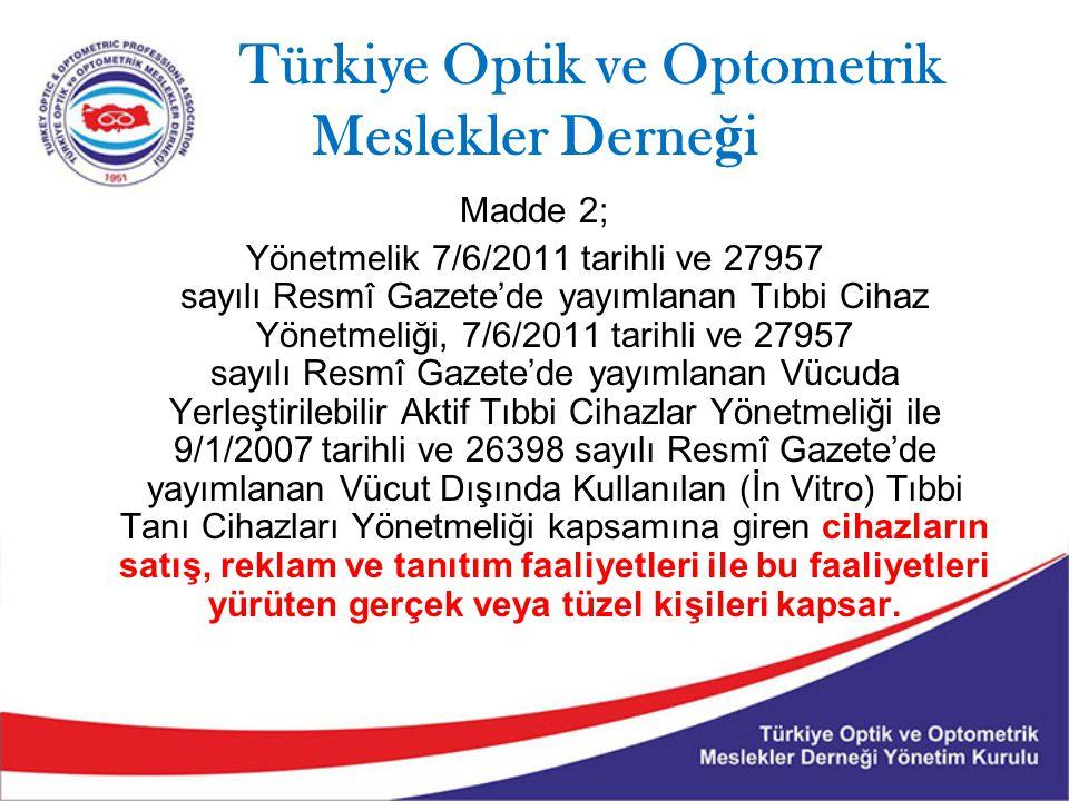 Türkiye Optik ve Optometrik Meslekler Derne ğ i Madde 2; Yönetmelik 7/6/2011 tarihli ve 27957 sayılı Resmî Gazete'de yayımlanan Tıbbi Cihaz Yönetmeliği, 7/6/2011 tarihli ve 27957 sayılı Resmî Gazete'de yayımlanan Vücuda Yerleştirilebilir Aktif Tıbbi Cihazlar Yönetmeliği ile 9/1/2007 tarihli ve 26398 sayılı Resmî Gazete'de yayımlanan Vücut Dışında Kullanılan (İn Vitro) Tıbbi Tanı Cihazları Yönetmeliği kapsamına giren cihazların satış, reklam ve tanıtım faaliyetleri ile bu faaliyetleri yürüten gerçek veya tüzel kişileri kapsar.