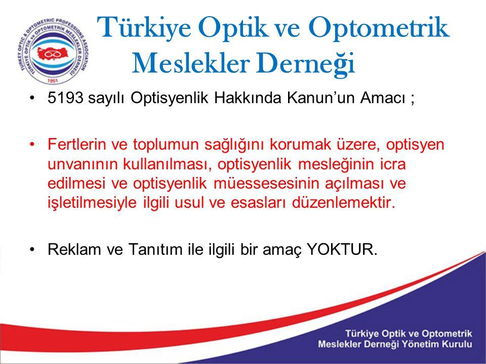 Türkiye Optik ve Optometrik Meslekler Derne ğ i 5193 sayılı Optisyenlik Hakkında Kanun'un Amacı ; Fertlerin ve toplumun sağlığını korumak üzere, optisyen unvanının kullanılması, optisyenlik mesleğinin icra edilmesi ve optisyenlik müessesesinin açılması ve işletilmesiyle ilgili usul ve esasları düzenlemektir.
