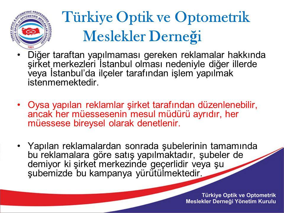 Türkiye Optik ve Optometrik Meslekler Derne ğ i Diğer taraftan yapılmaması gereken reklamalar hakkında şirket merkezleri İstanbul olması nedeniyle diğer illerde veya İstanbul'da ilçeler tarafından işlem yapılmak istenmemektedir.