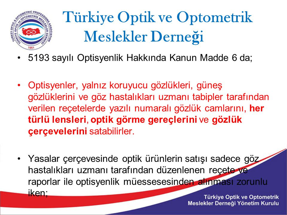 Türkiye Optik ve Optometrik Meslekler Derne ğ i 5193 sayılı Optisyenlik Hakkında Kanun Madde 6 da; Optisyenler, yalnız koruyucu gözlükleri, güneş gözlüklerini ve göz hastalıkları uzmanı tabipler tarafından verilen reçetelerde yazılı numaralı gözlük camlarını, her türlü lensleri, optik görme gereçlerini ve gözlük çerçevelerini satabilirler.