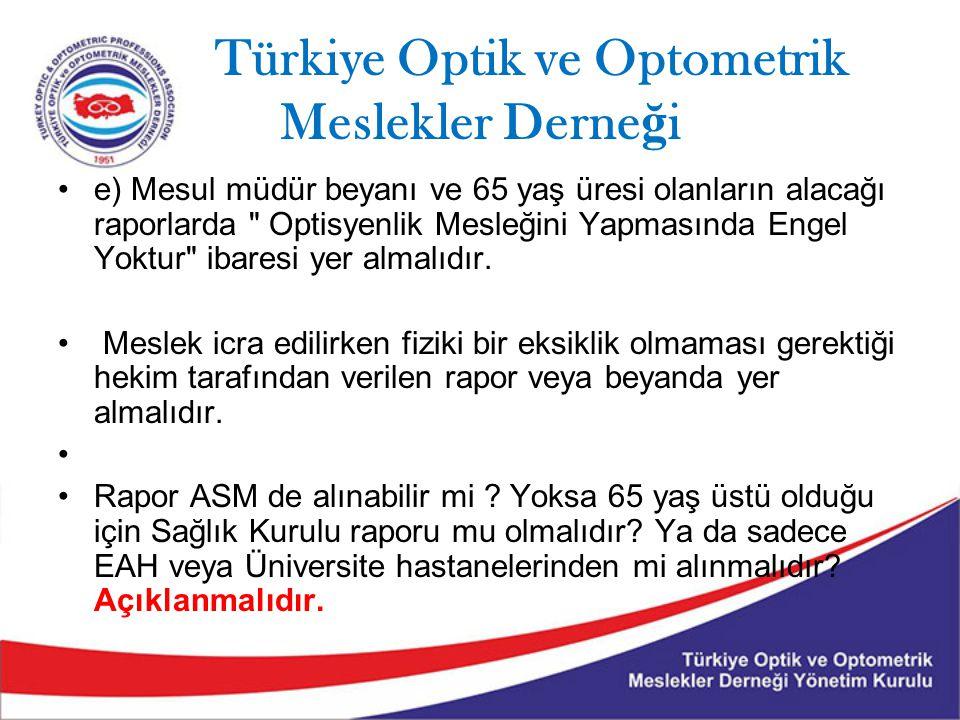 Türkiye Optik ve Optometrik Meslekler Derne ğ i e) Mesul müdür beyanı ve 65 yaş üresi olanların alacağı raporlarda Optisyenlik Mesleğini Yapmasında Engel Yoktur ibaresi yer almalıdır.