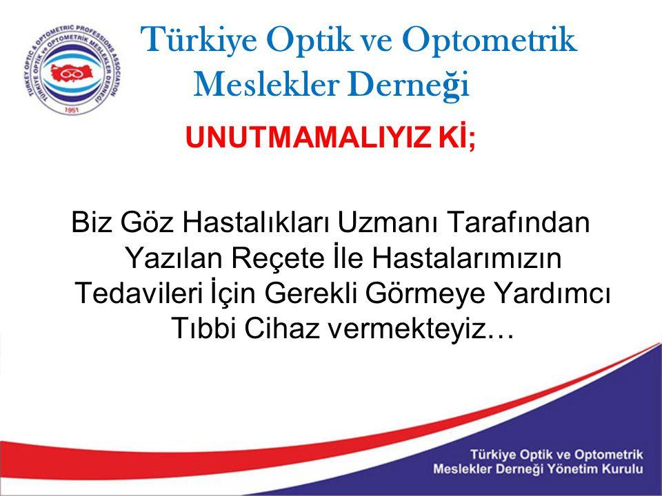 Türkiye Optik ve Optometrik Meslekler Derne ğ i UNUTMAMALIYIZ Kİ; Biz Göz Hastalıkları Uzmanı Tarafından Yazılan Reçete İle Hastalarımızın Tedavileri