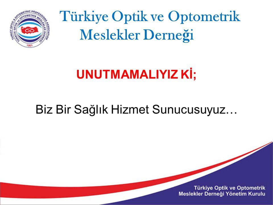 Türkiye Optik ve Optometrik Meslekler Derne ğ i UNUTMAMALIYIZ Kİ; Biz Bir Sağlık Hizmet Sunucusuyuz…
