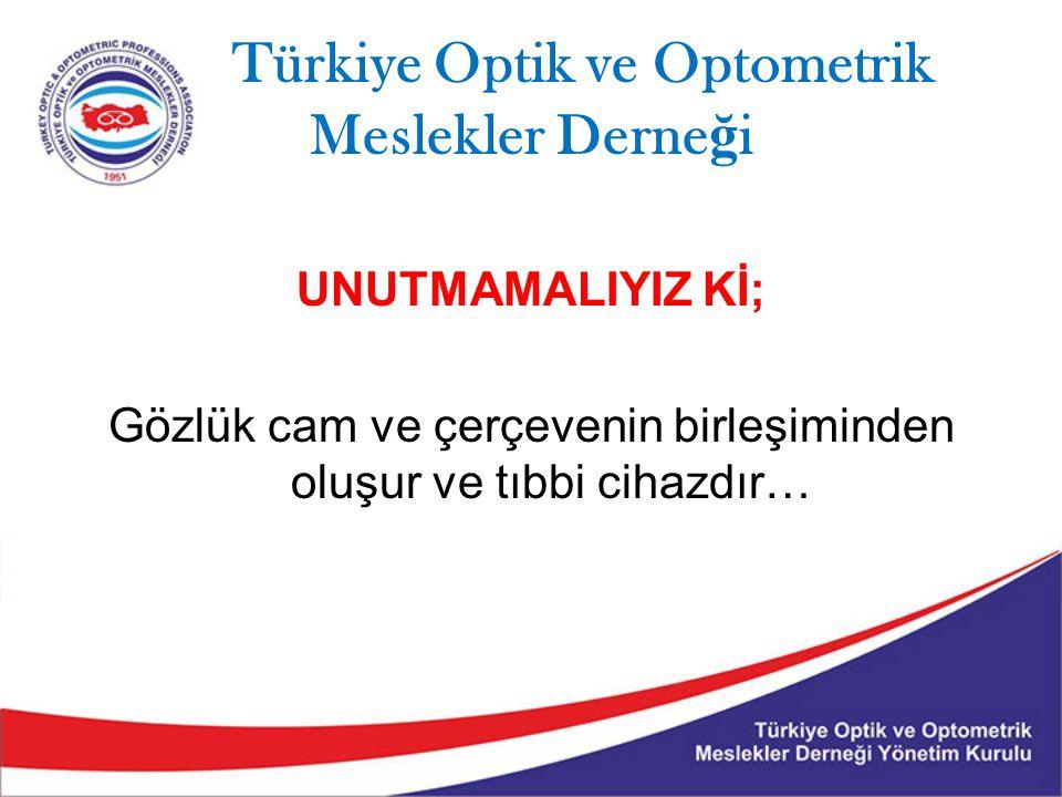 Türkiye Optik ve Optometrik Meslekler Derne ğ i UNUTMAMALIYIZ Kİ; Gözlük cam ve çerçevenin birleşiminden oluşur ve tıbbi cihazdır…