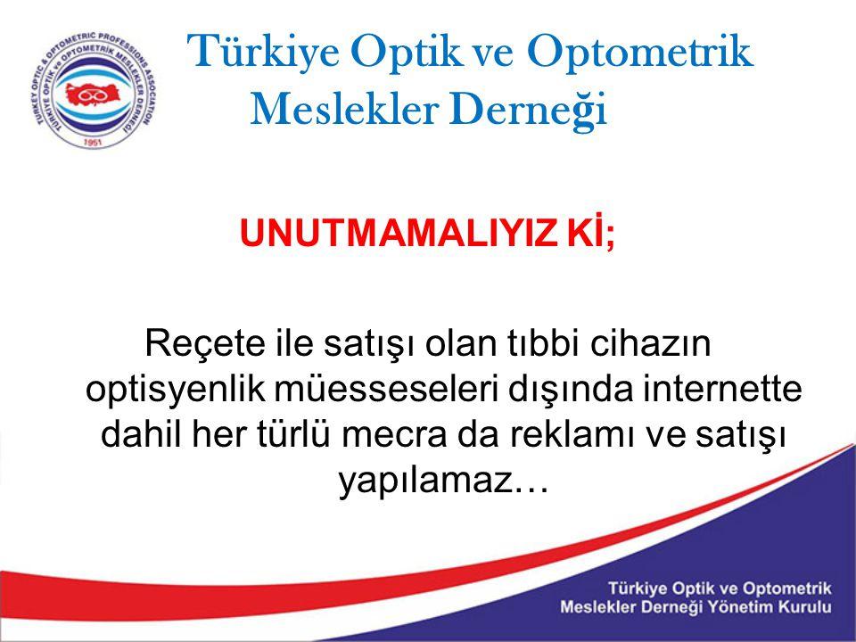 Türkiye Optik ve Optometrik Meslekler Derne ğ i UNUTMAMALIYIZ Kİ; Reçete ile satışı olan tıbbi cihazın optisyenlik müesseseleri dışında internette dah