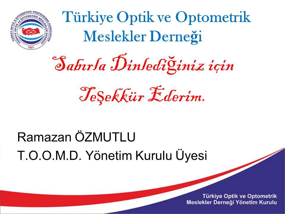 Türkiye Optik ve Optometrik Meslekler Derne ğ i Sabırla Dinledi ğ iniz için Te ş ekkür Ederim. Ramazan ÖZMUTLU T.O.O.M.D. Yönetim Kurulu Üyesi