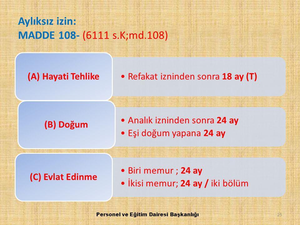 Aylıksız izin: MADDE 108- (6111 s.K;md.108) Refakat izninden sonra 18 ay (T) (A) Hayati Tehlike Analık izninden sonra 24 ay Eşi doğum yapana 24 ay (B)