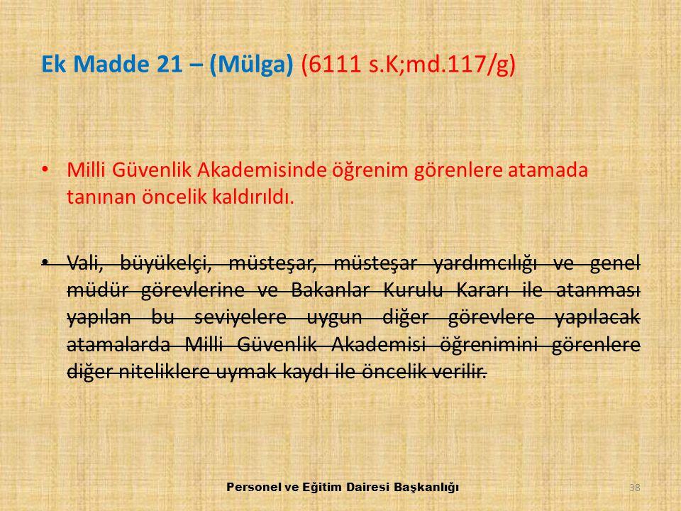 Ek Madde 21 – (Mülga) (6111 s.K;md.117/g) Milli Güvenlik Akademisinde öğrenim görenlere atamada tanınan öncelik kaldırıldı. Vali, büyükelçi, müsteşar,