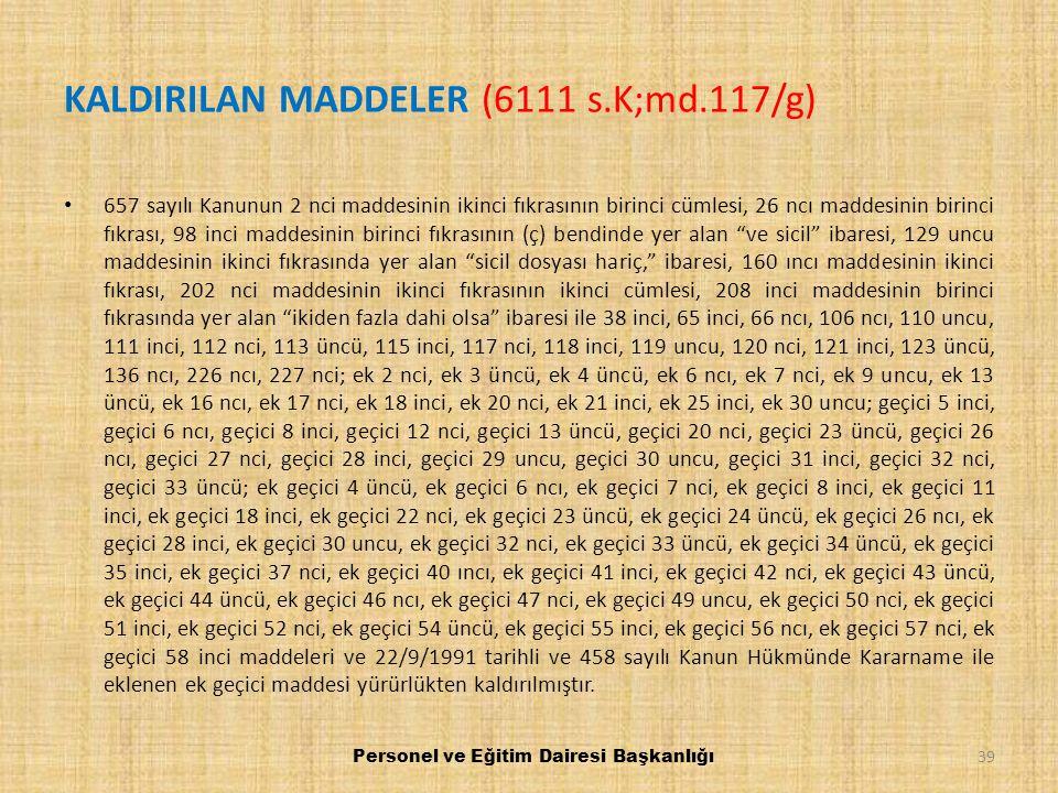 KALDIRILAN MADDELER (6111 s.K;md.117/g) 657 sayılı Kanunun 2 nci maddesinin ikinci fıkrasının birinci cümlesi, 26 ncı maddesinin birinci fıkrası, 98 i