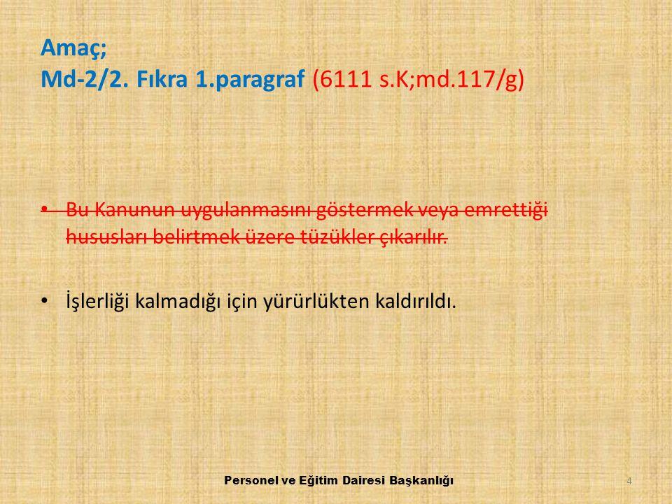 Amaç; Md-2/2. Fıkra 1.paragraf (6111 s.K;md.117/g) Bu Kanunun uygulanmasını göstermek veya emrettiği hususları belirtmek üzere tüzükler çıkarılır. İşl