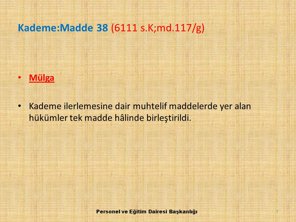 Kademe:Madde 38 (6111 s.K;md.117/g) Mülga Kademe ilerlemesine dair muhtelif maddelerde yer alan hükümler tek madde hâlinde birleştirildi. Personel ve