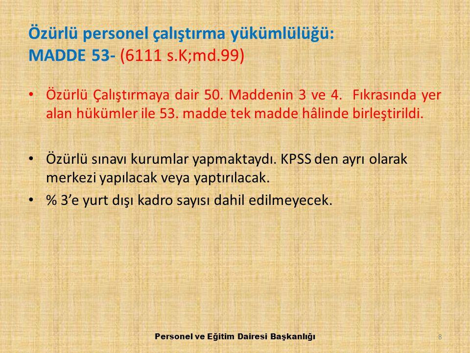 KALDIRILAN MADDELER (6111 s.K;md.117/g) 657 sayılı Kanunun 2 nci maddesinin ikinci fıkrasının birinci cümlesi, 26 ncı maddesinin birinci fıkrası, 98 inci maddesinin birinci fıkrasının (ç) bendinde yer alan ve sicil ibaresi, 129 uncu maddesinin ikinci fıkrasında yer alan sicil dosyası hariç, ibaresi, 160 ıncı maddesinin ikinci fıkrası, 202 nci maddesinin ikinci fıkrasının ikinci cümlesi, 208 inci maddesinin birinci fıkrasında yer alan ikiden fazla dahi olsa ibaresi ile 38 inci, 65 inci, 66 ncı, 106 ncı, 110 uncu, 111 inci, 112 nci, 113 üncü, 115 inci, 117 nci, 118 inci, 119 uncu, 120 nci, 121 inci, 123 üncü, 136 ncı, 226 ncı, 227 nci; ek 2 nci, ek 3 üncü, ek 4 üncü, ek 6 ncı, ek 7 nci, ek 9 uncu, ek 13 üncü, ek 16 ncı, ek 17 nci, ek 18 inci, ek 20 nci, ek 21 inci, ek 25 inci, ek 30 uncu; geçici 5 inci, geçici 6 ncı, geçici 8 inci, geçici 12 nci, geçici 13 üncü, geçici 20 nci, geçici 23 üncü, geçici 26 ncı, geçici 27 nci, geçici 28 inci, geçici 29 uncu, geçici 30 uncu, geçici 31 inci, geçici 32 nci, geçici 33 üncü; ek geçici 4 üncü, ek geçici 6 ncı, ek geçici 7 nci, ek geçici 8 inci, ek geçici 11 inci, ek geçici 18 inci, ek geçici 22 nci, ek geçici 23 üncü, ek geçici 24 üncü, ek geçici 26 ncı, ek geçici 28 inci, ek geçici 30 uncu, ek geçici 32 nci, ek geçici 33 üncü, ek geçici 34 üncü, ek geçici 35 inci, ek geçici 37 nci, ek geçici 40 ıncı, ek geçici 41 inci, ek geçici 42 nci, ek geçici 43 üncü, ek geçici 44 üncü, ek geçici 46 ncı, ek geçici 47 nci, ek geçici 49 uncu, ek geçici 50 nci, ek geçici 51 inci, ek geçici 52 nci, ek geçici 54 üncü, ek geçici 55 inci, ek geçici 56 ncı, ek geçici 57 nci, ek geçici 58 inci maddeleri ve 22/9/1991 tarihli ve 458 sayılı Kanun Hükmünde Kararname ile eklenen ek geçici maddesi yürürlükten kaldırılmıştır.