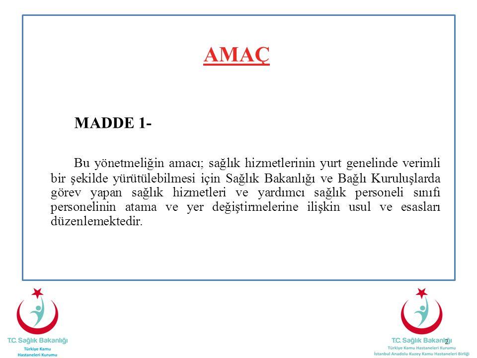AMAÇ MADDE 1- Bu yönetmeliğin amacı; sağlık hizmetlerinin yurt genelinde verimli bir şekilde yürütülebilmesi için Sağlık Bakanlığı ve Bağlı Kuruluşlarda görev yapan sağlık hizmetleri ve yardımcı sağlık personeli sınıfı personelinin atama ve yer değiştirmelerine ilişkin usul ve esasları düzenlemektedir.