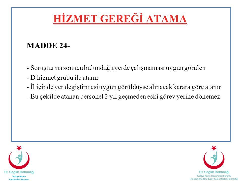 HİZMET GEREĞİ ATAMA MADDE 24- - Soruşturma sonucu bulunduğu yerde çalışmaması uygun görülen - D hizmet grubu ile atanır - İl içinde yer değiştirmesi u
