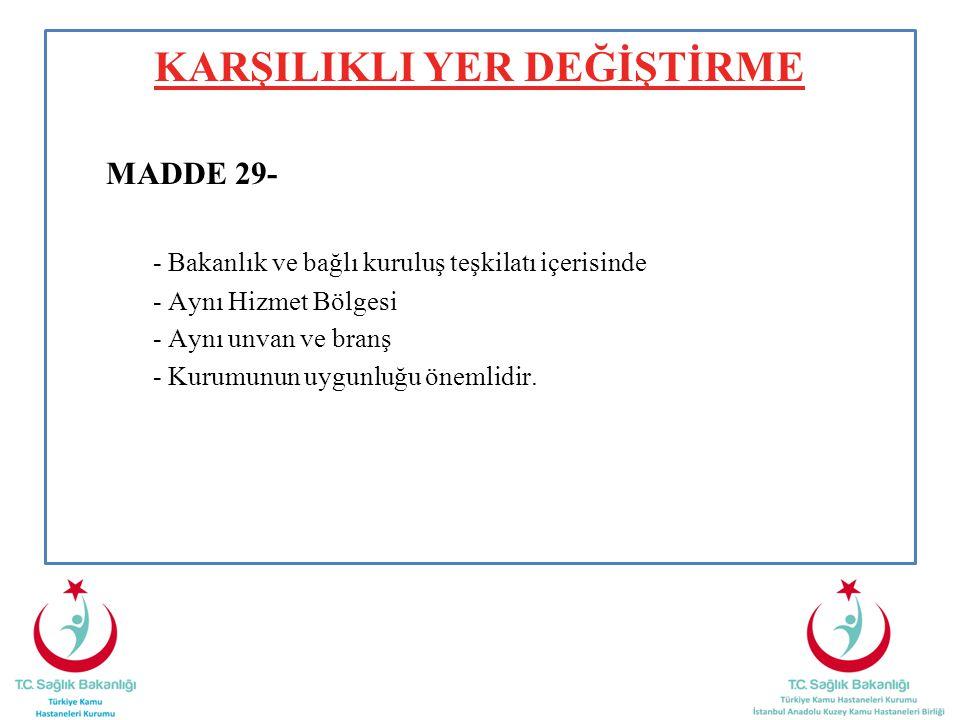 KARŞILIKLI YER DEĞİŞTİRME MADDE 29- - Bakanlık ve bağlı kuruluş teşkilatı içerisinde - Aynı Hizmet Bölgesi - Aynı unvan ve branş - Kurumunun uygunluğu