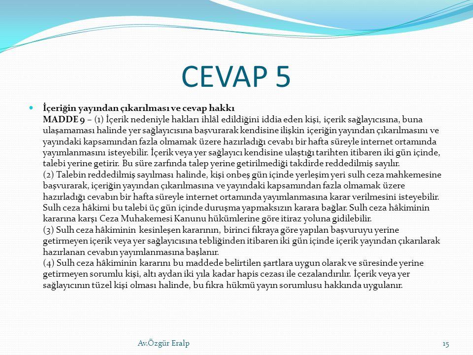 CEVAP 5 İçeriğin yayından çıkarılması ve cevap hakkı MADDE 9 – (1) İçerik nedeniyle hakları ihlâl edildiğini iddia eden kişi, içerik sağlayıcısına, bu