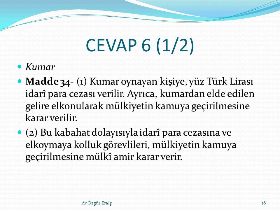 CEVAP 6 (1/2) Kumar Madde 34- (1) Kumar oynayan kişiye, yüz Türk Lirası idarî para cezası verilir. Ayrıca, kumardan elde edilen gelire elkonularak mül