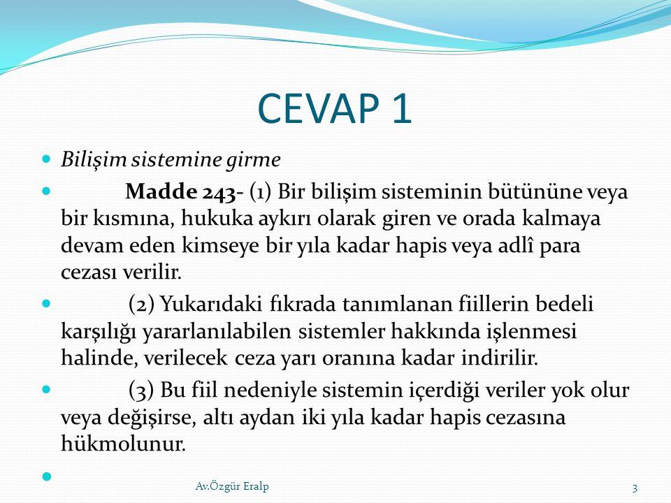 CEVAP 1 Bilişim sistemine girme Madde 243- (1) Bir bilişim sisteminin bütününe veya bir kısmına, hukuka aykırı olarak giren ve orada kalmaya devam ede