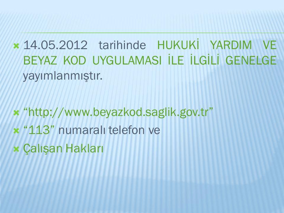 """ 14.05.2012 tarihinde HUKUKİ YARDIM VE BEYAZ KOD UYGULAMASI İLE İLGİLİ GENELGE yayımlanmıştır.  """"http://www.beyazkod.saglik.gov.tr""""  """"113"""" numaralı"""