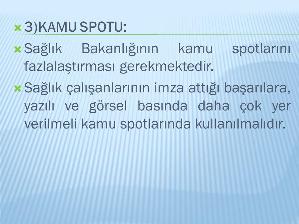  3)KAMU SPOTU:  Sağlık Bakanlığının kamu spotlarını fazlalaştırması gerekmektedir.  Sağlık çalışanlarının imza attığı başarılara, yazılı ve görsel
