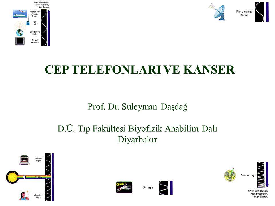 CEP TELEFONLARI VE KANSER Prof. Dr. Süleyman Daşdağ D.Ü. Tıp Fakültesi Biyofizik Anabilim Dalı Diyarbakır