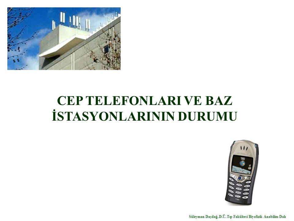 CEP TELEFONLARI VE BAZ İSTASYONLARININ DURUMU Süleyman Daşdağ, D.Ü. Tıp Fakültesi Biyofizik Anabilim Dalı