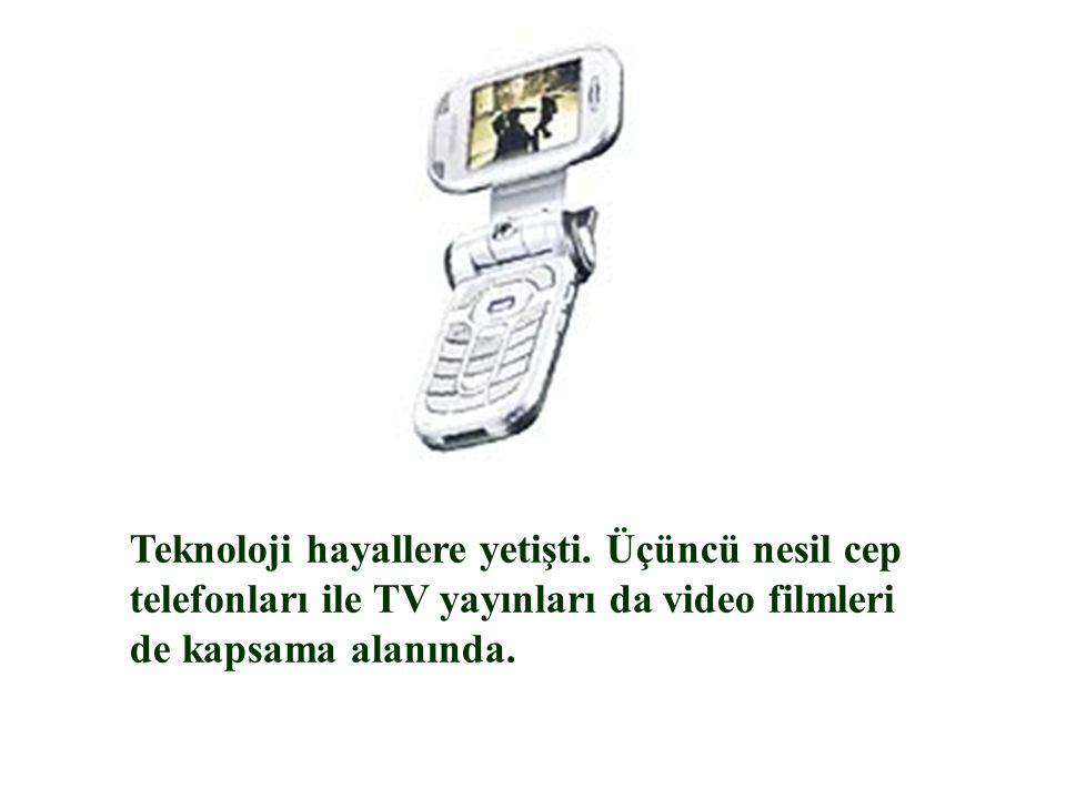 Teknoloji hayallere yetişti. Üçüncü nesil cep telefonları ile TV yayınları da video filmleri de kapsama alanında.