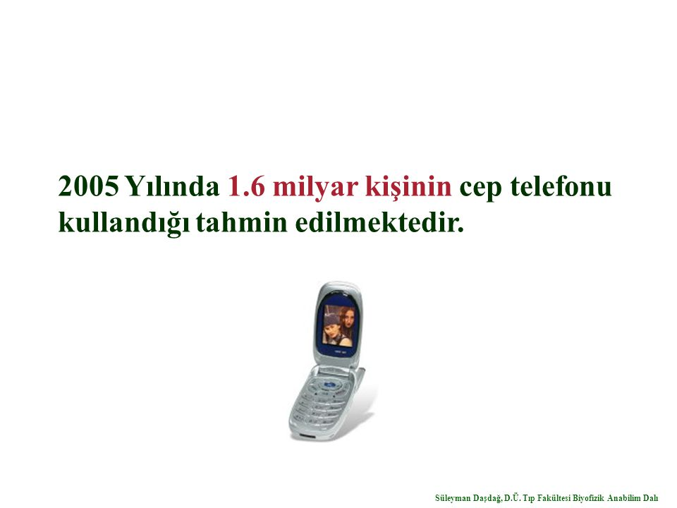 2005 Yılında 1.6 milyar kişinin cep telefonu kullandığı tahmin edilmektedir. Süleyman Daşdağ, D.Ü. Tıp Fakültesi Biyofizik Anabilim Dalı