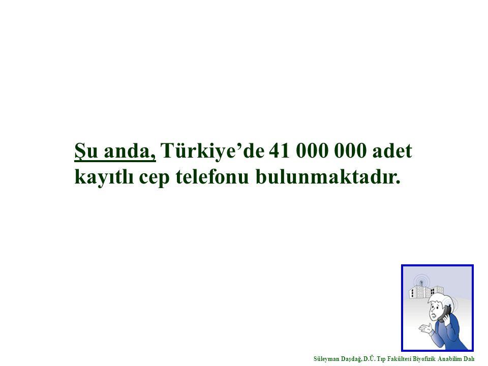 Şu anda, Türkiye'de 41 000 000 adet kayıtlı cep telefonu bulunmaktadır. Süleyman Daşdağ, D.Ü. Tıp Fakültesi Biyofizik Anabilim Dalı