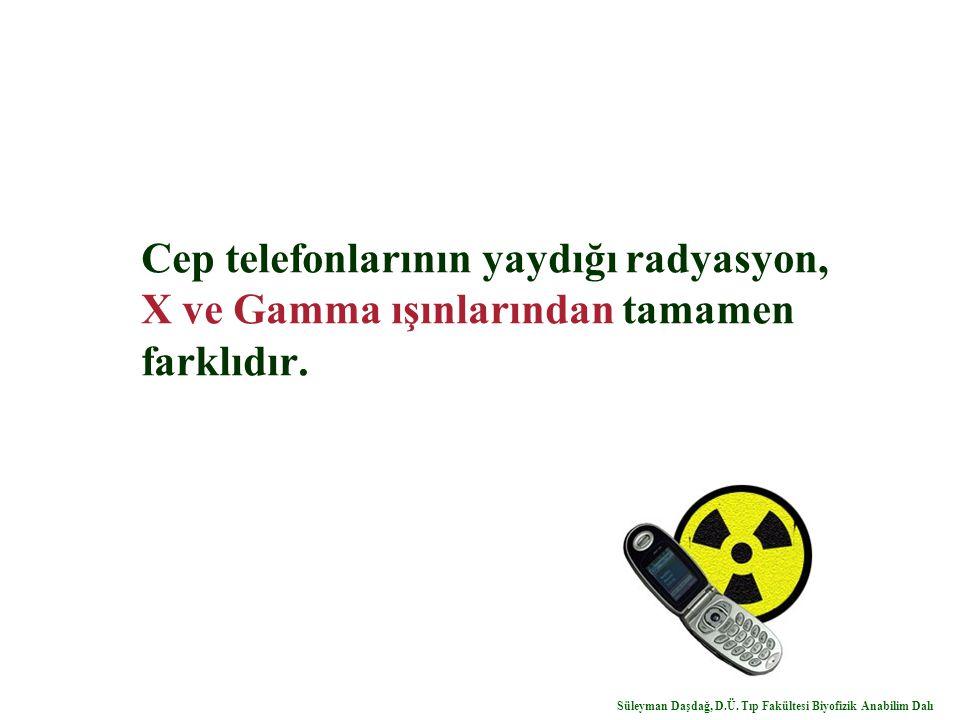 Cep telefonlarının yaydığı radyasyon, X ve Gamma ışınlarından tamamen farklıdır. Süleyman Daşdağ, D.Ü. Tıp Fakültesi Biyofizik Anabilim Dalı