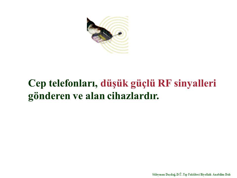 Cep telefonları, düşük güçlü RF sinyalleri gönderen ve alan cihazlardır. Süleyman Daşdağ, D.Ü. Tıp Fakültesi Biyofizik Anabilim Dalı