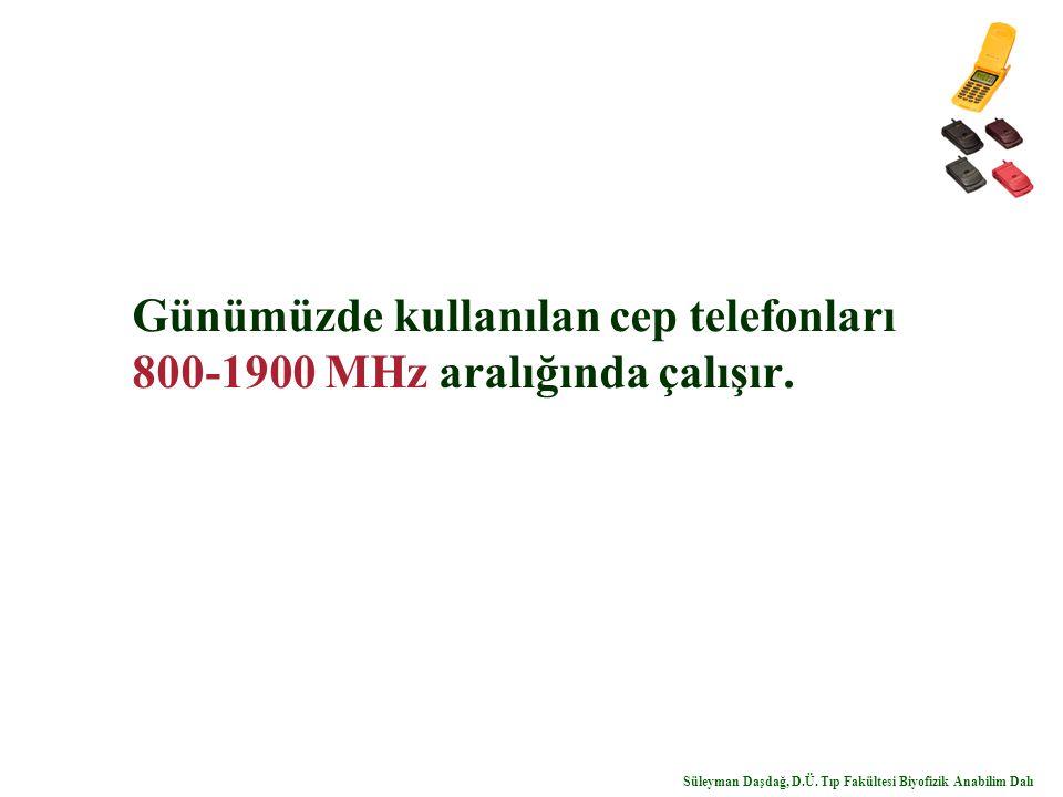 Günümüzde kullanılan cep telefonları 800-1900 MHz aralığında çalışır. Süleyman Daşdağ, D.Ü. Tıp Fakültesi Biyofizik Anabilim Dalı
