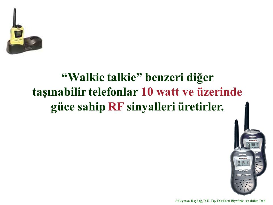 """""""Walkie talkie"""" benzeri diğer taşınabilir telefonlar 10 watt ve üzerinde güce sahip RF sinyalleri üretirler. Süleyman Daşdağ, D.Ü. Tıp Fakültesi Biyof"""