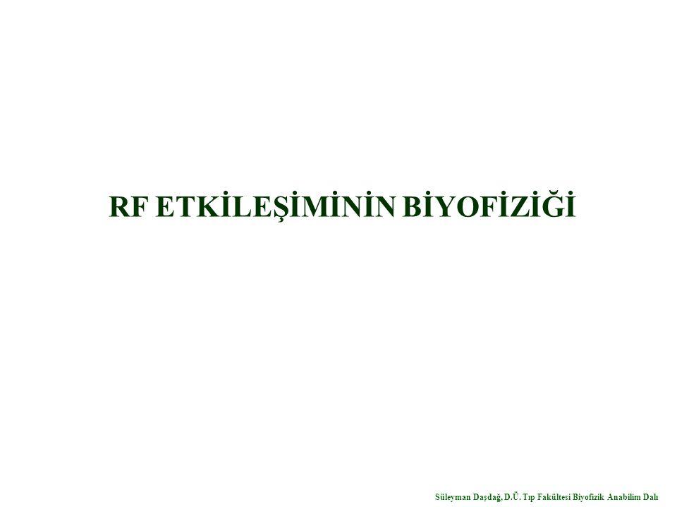 RF ETKİLEŞİMİNİN BİYOFİZİĞİ Süleyman Daşdağ, D.Ü. Tıp Fakültesi Biyofizik Anabilim Dalı