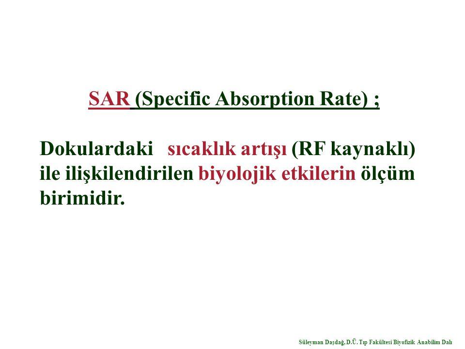 SAR (Specific Absorption Rate) ; Dokulardaki sıcaklık artışı (RF kaynaklı) ile ilişkilendirilen biyolojik etkilerin ölçüm birimidir. Süleyman Daşdağ,