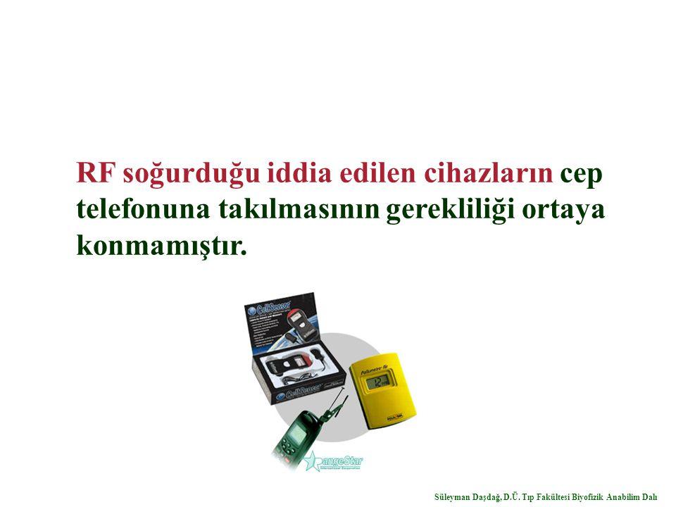 RF soğurduğu iddia edilen cihazların cep telefonuna takılmasının gerekliliği ortaya konmamıştır. Süleyman Daşdağ, D.Ü. Tıp Fakültesi Biyofizik Anabili