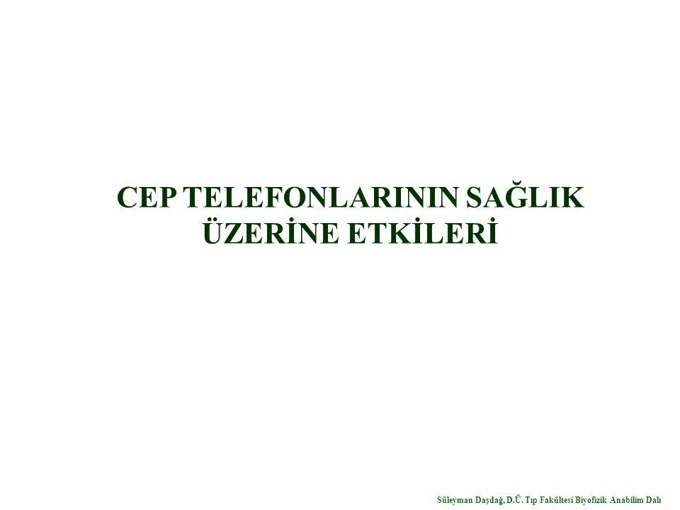 CEP TELEFONLARININ SAĞLIK ÜZERİNE ETKİLERİ Süleyman Daşdağ, D.Ü. Tıp Fakültesi Biyofizik Anabilim Dalı