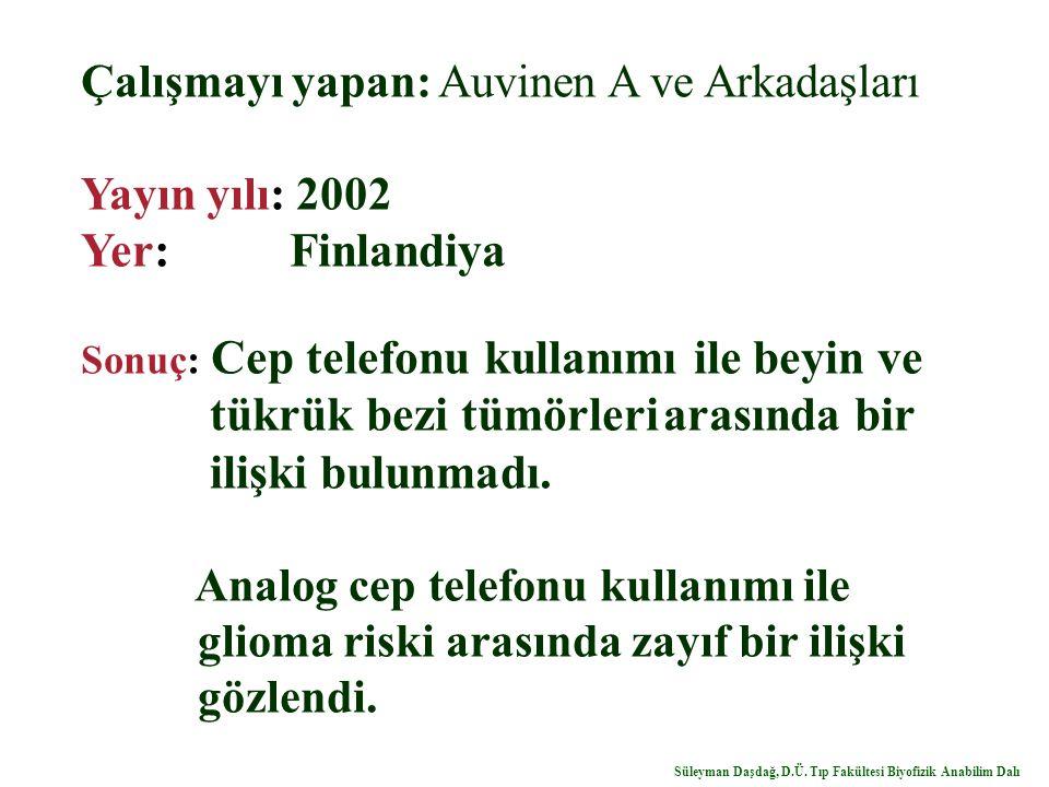 Çalışmayı yapan: Auvinen A ve Arkadaşları Yayın yılı: 2002 Yer: Finlandiya Sonuç: Cep telefonu kullanımı ile beyin ve tükrük bezi tümörleri arasında bir ilişki bulunmadı.
