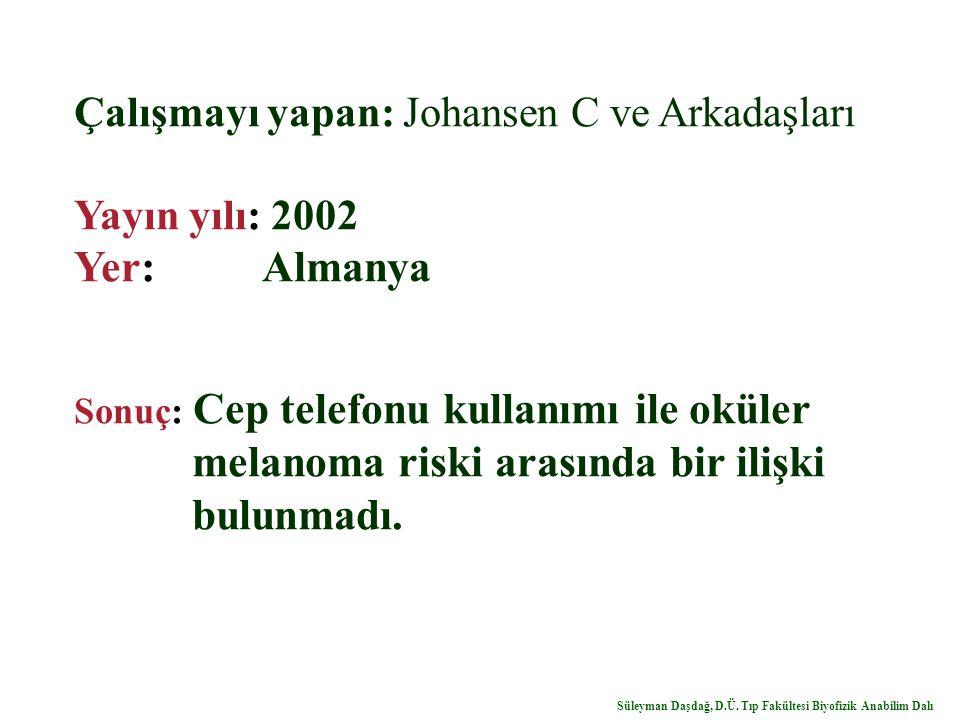 Çalışmayı yapan: Johansen C ve Arkadaşları Yayın yılı: 2002 Yer: Almanya Sonuç: Cep telefonu kullanımı ile oküler melanoma riski arasında bir ilişki b