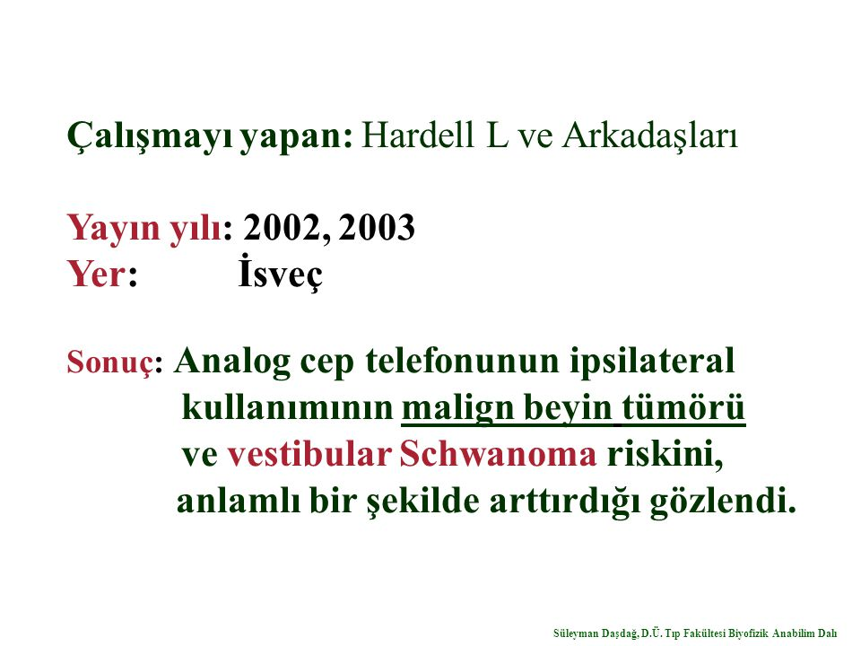 Çalışmayı yapan: Hardell L ve Arkadaşları Yayın yılı: 2002, 2003 Yer: İsveç Sonuç: Analog cep telefonunun ipsilateral kullanımının malign beyin tümörü ve vestibular Schwanoma riskini, anlamlı bir şekilde arttırdığı gözlendi.