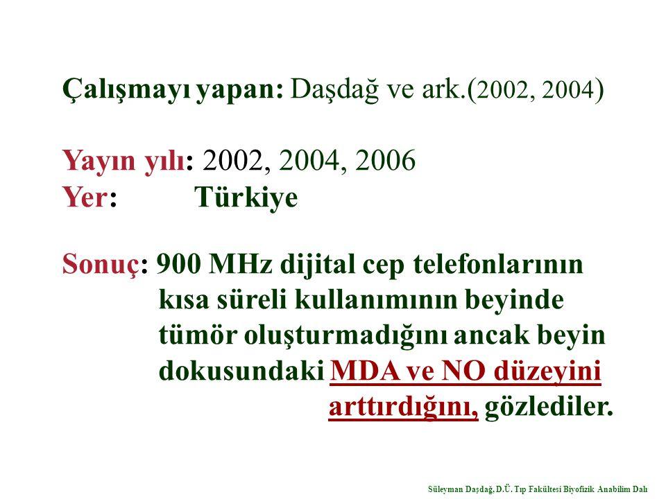 Çalışmayı yapan: Daşdağ ve ark.( 2002, 2004 ) Yayın yılı: 2002, 2004, 2006 Yer: Türkiye Sonuç: 900 MHz dijital cep telefonlarının kısa süreli kullanımının beyinde tümör oluşturmadığını ancak beyin dokusundaki MDA ve NO düzeyini arttırdığını, gözlediler.