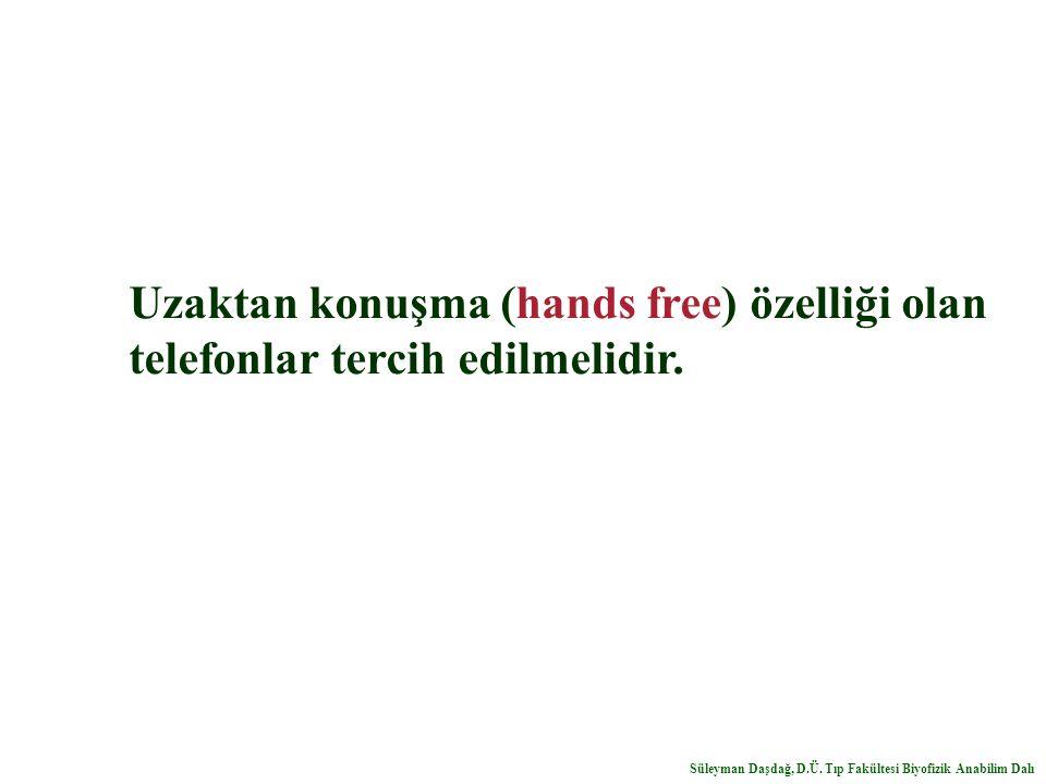 Uzaktan konuşma (hands free) özelliği olan telefonlar tercih edilmelidir. Süleyman Daşdağ, D.Ü. Tıp Fakültesi Biyofizik Anabilim Dalı