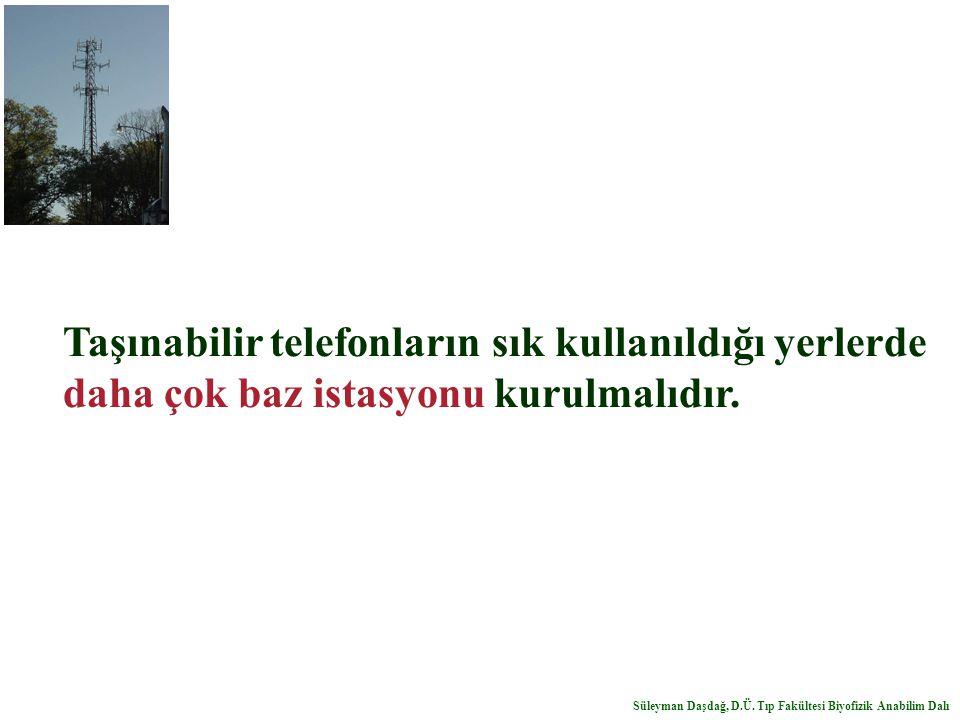 Taşınabilir telefonların sık kullanıldığı yerlerde daha çok baz istasyonu kurulmalıdır. Süleyman Daşdağ, D.Ü. Tıp Fakültesi Biyofizik Anabilim Dalı