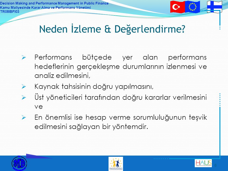 Decision Making and Performance Management in Public Finance Kamu Maliyesinde Karar Alma ve Performans Yönetimi TR08IBFI03 6 Neden İzleme & Değerlendirme.