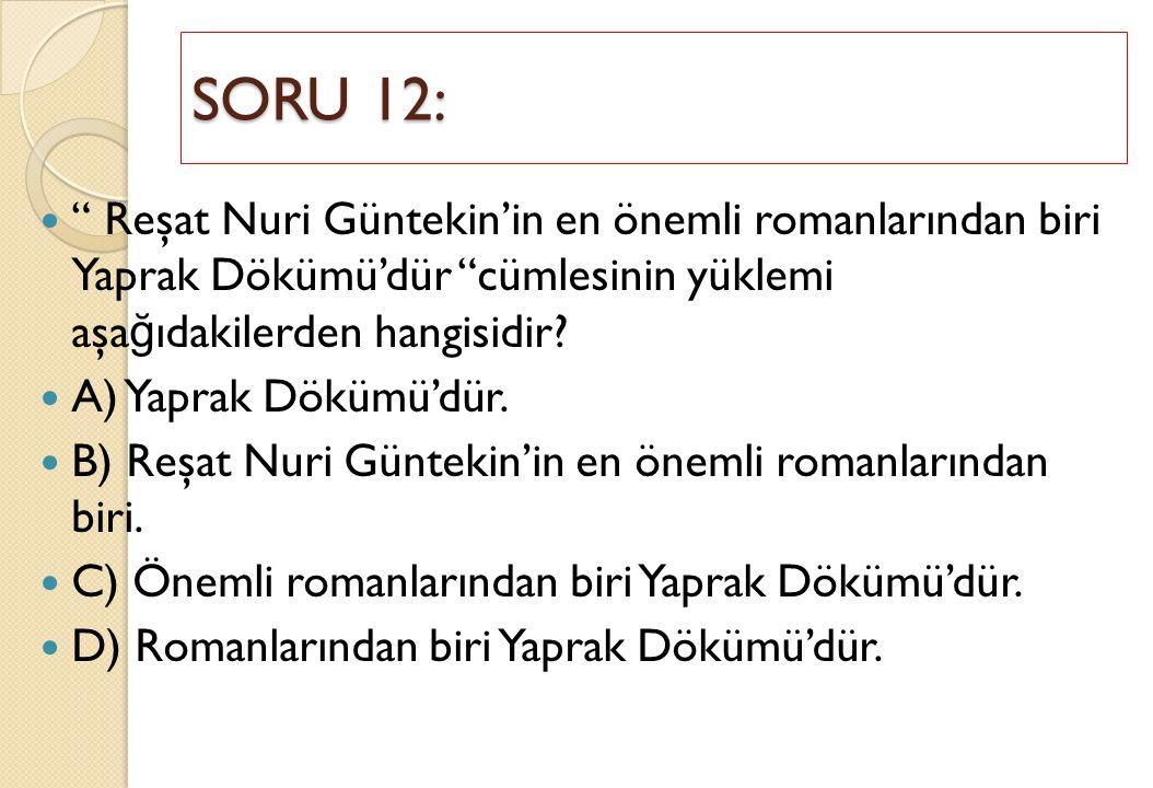 """SORU 12: """" Reşat Nuri Güntekin'in en önemli romanlarından biri Yaprak Dökümü'dür """"cümlesinin yüklemi aşa ğ ıdakilerden hangisidir? A) Yaprak Dökümü'dü"""