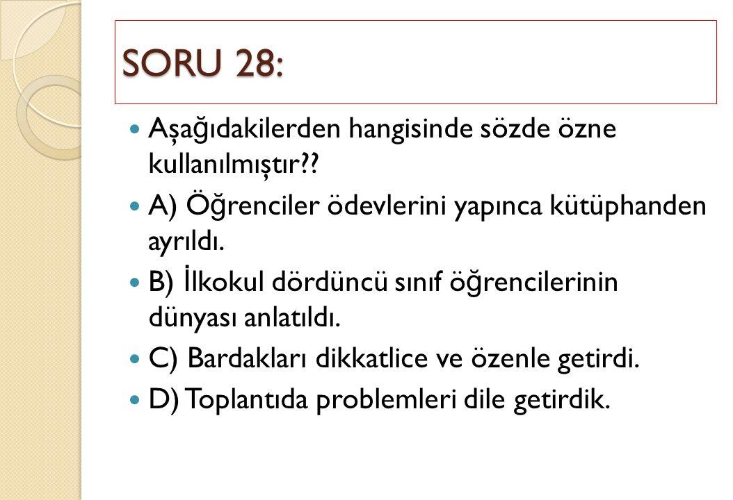 SORU 28: Aşa ğ ıdakilerden hangisinde sözde özne kullanılmıştır?? A) Ö ğ renciler ödevlerini yapınca kütüphanden ayrıldı. B) İ lkokul dördüncü sınıf ö